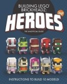 Building LEGO BrickHeadz Heroes - Volume One : The Unofficial Gu